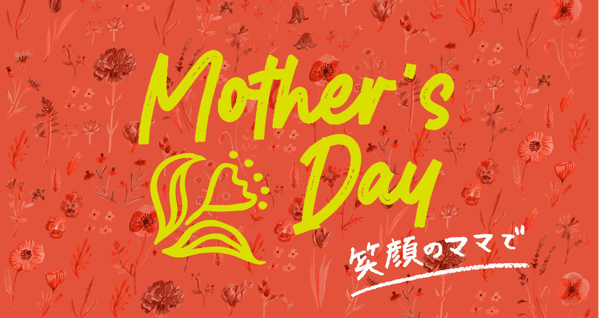 Mother's Day 今日は「ママ」が主役です