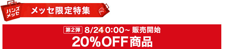 メッセ限定 第1弾 8月23日18時から販売開始 20%OFF商品